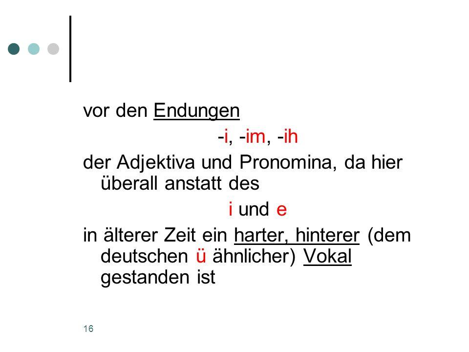 vor den Endungen -i, -im, -ih. der Adjektiva und Pronomina, da hier überall anstatt des. i und e.