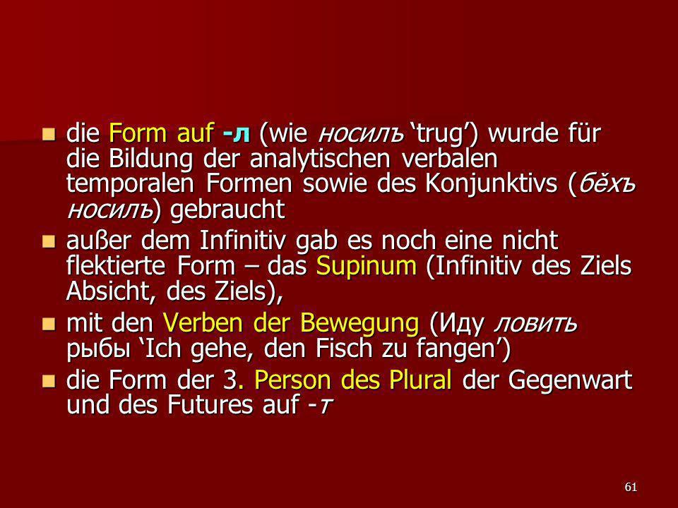 die Form auf -л (wie носилъ 'trug') wurde für die Bildung der analytischen verbalen temporalen Formen sowie des Konjunktivs (бěхъ носилъ) gebraucht