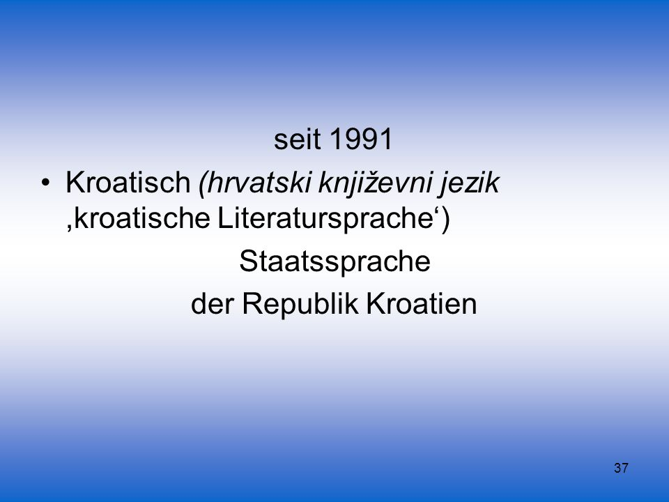 seit 1991 Kroatisch (hrvatski književni jezik ,kroatische Literatursprache') Staatssprache.