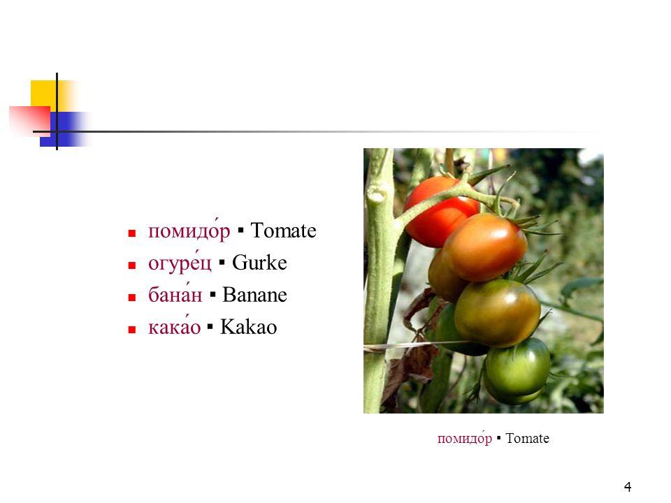 помидо́р ▪ Tomate огуре́ц ▪ Gurke бана́н ▪ Banane кака́о ▪ Kakao