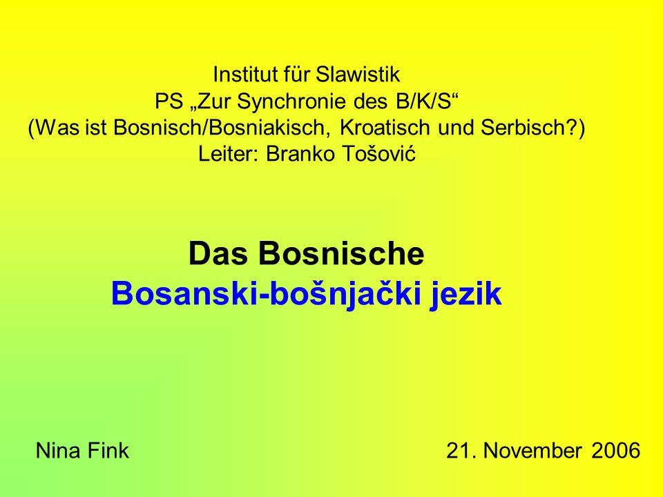 """Institut für Slawistik PS """"Zur Synchronie des B/K/S (Was ist Bosnisch/Bosniakisch, Kroatisch und Serbisch ) Leiter: Branko Tošović Das Bosnische Bosanski-bošnjački jezik"""