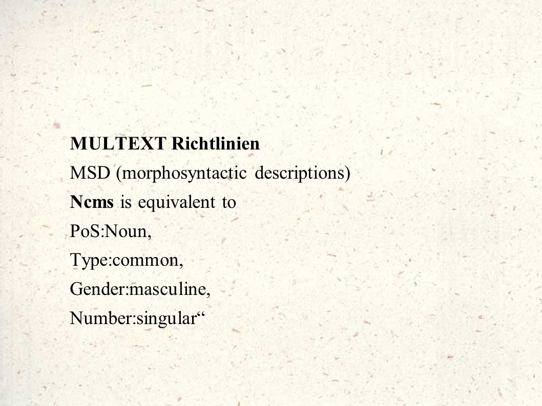 MULTEXT Richtlinien MSD (morpho­syntactic descriptions) Ncms is equivalent to. PoS:Noun, Type:common,