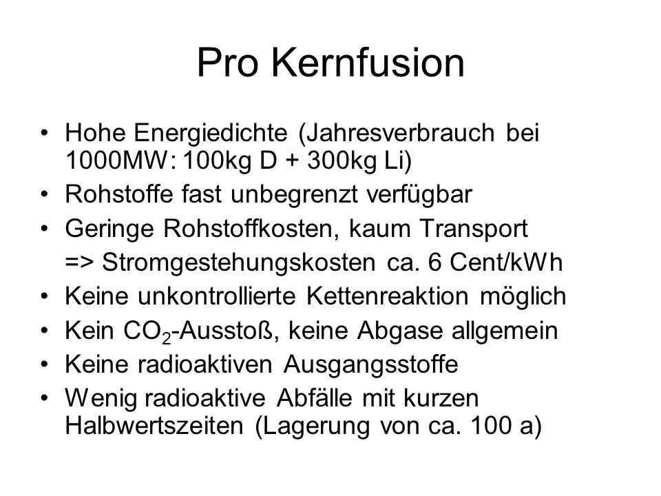 Pro Kernfusion Hohe Energiedichte (Jahresverbrauch bei 1000MW: 100kg D + 300kg Li) Rohstoffe fast unbegrenzt verfügbar.
