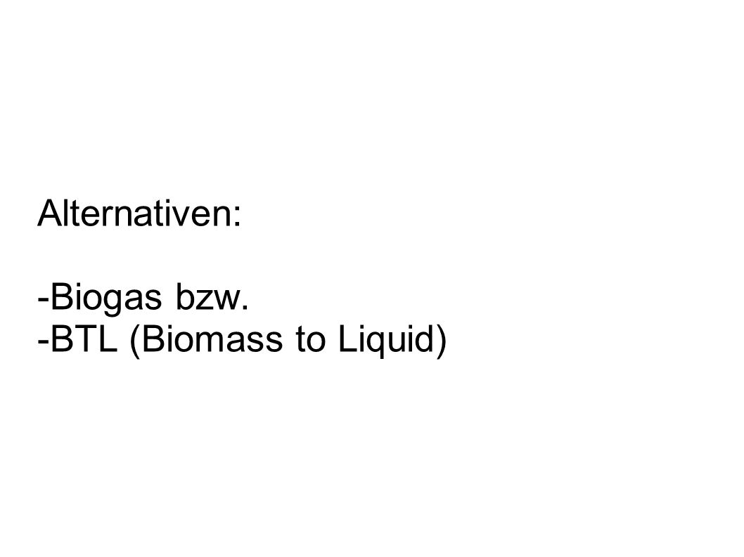 Alternativen: -Biogas bzw. -BTL (Biomass to Liquid)