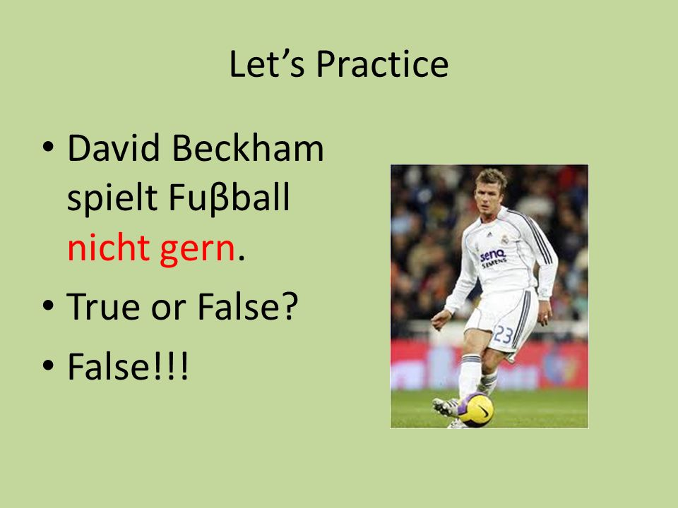 Let's Practice David Beckham spielt Fuβball nicht gern. True or False False!!!