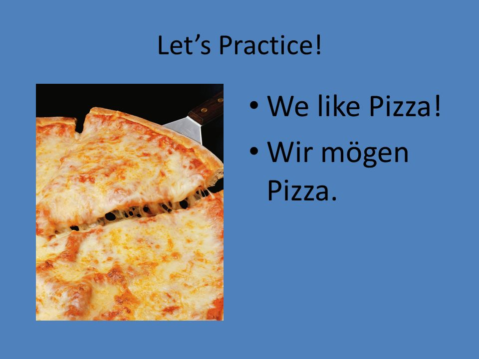 Let's Practice! We like Pizza! Wir mögen Pizza.
