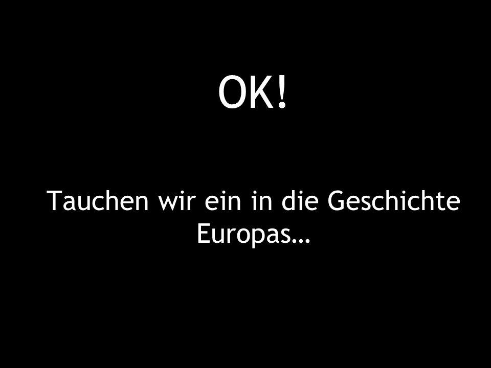 OK! Tauchen wir ein in die Geschichte Europas…