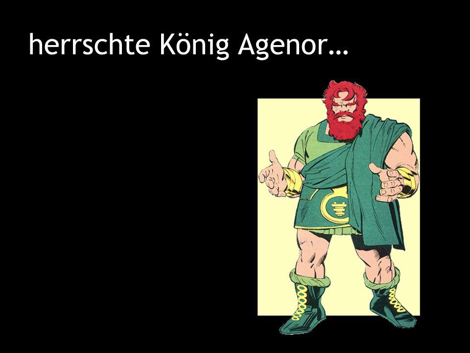 herrschte König Agenor…