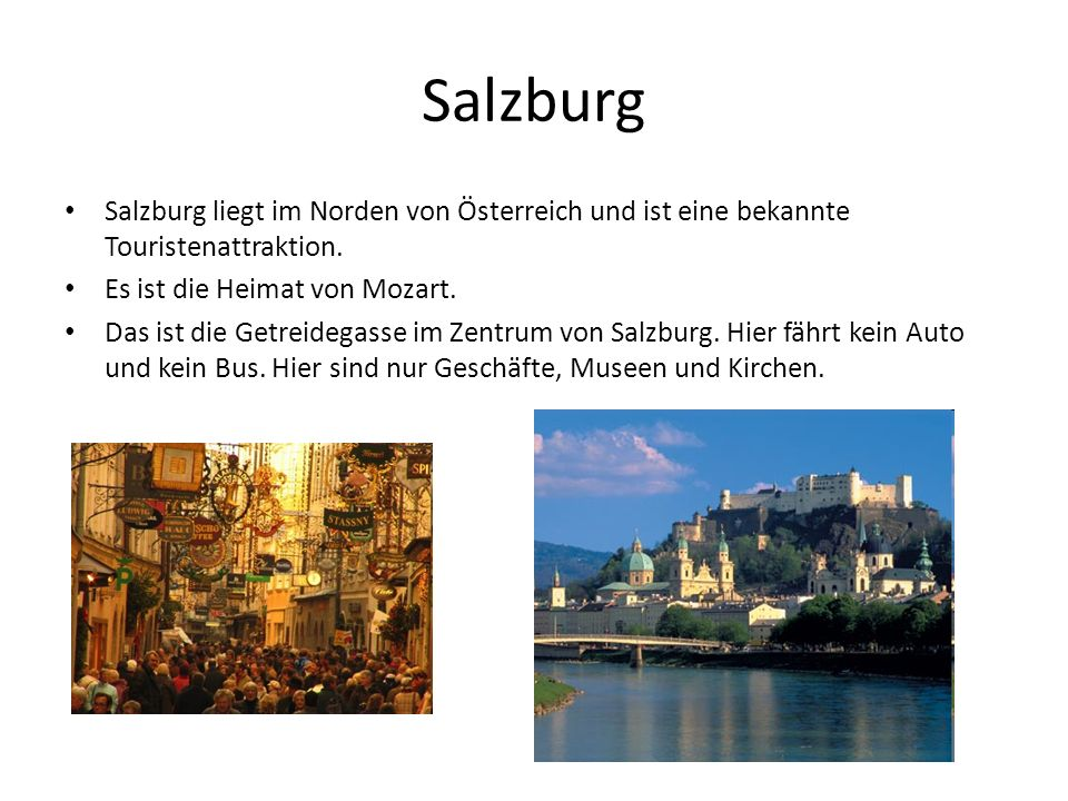 SalzburgSalzburg liegt im Norden von Österreich und ist eine bekannte Touristenattraktion. Es ist die Heimat von Mozart.