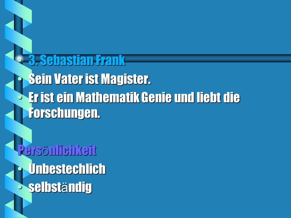 3. Sebastian Frank Sein Vater ist Magister. Er ist ein Mathematik Genie und liebt die Forschungen.