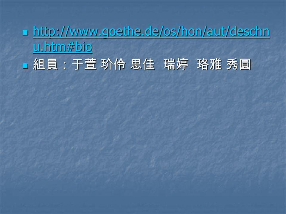 http://www.goethe.de/os/hon/aut/deschnu.htm#bio 組員:于萱 玠伶 思佳 瑞婷 珞雅 秀圓