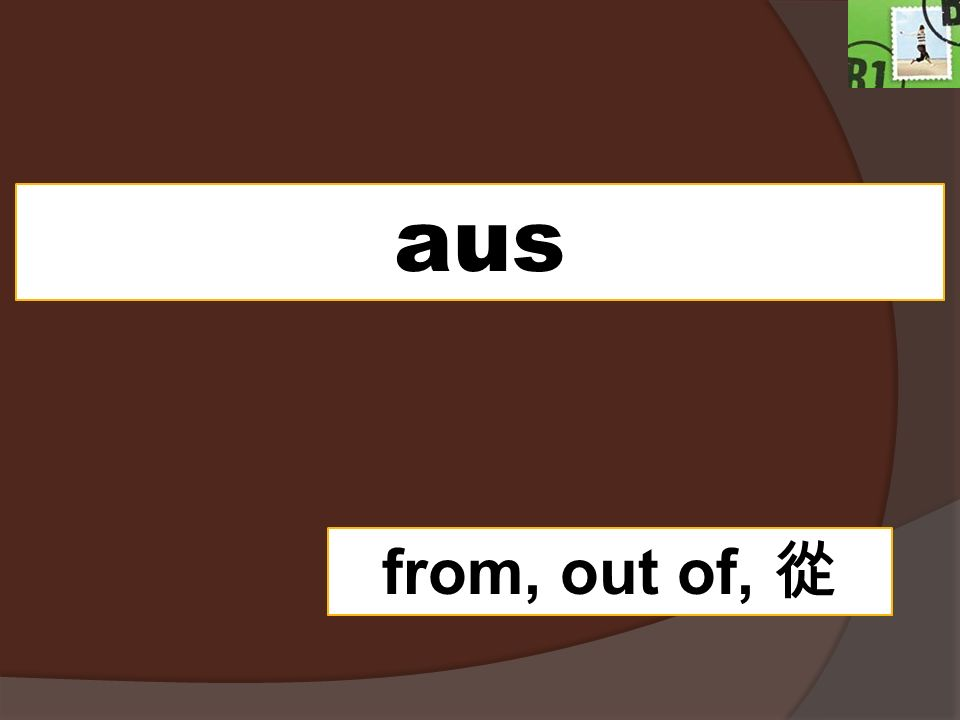 aus from, out of, 從