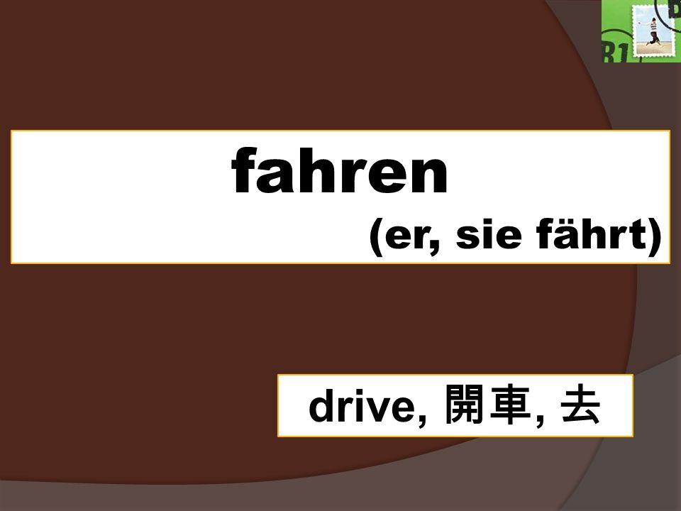 fahren (er, sie fährt) drive, 開車, 去