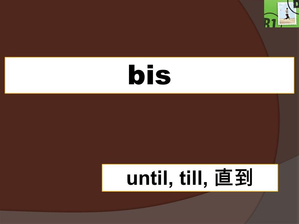 bis until, till, 直到
