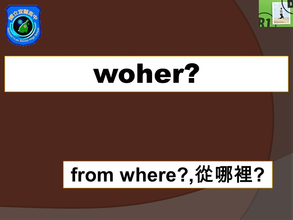 woher from where ,從哪裡