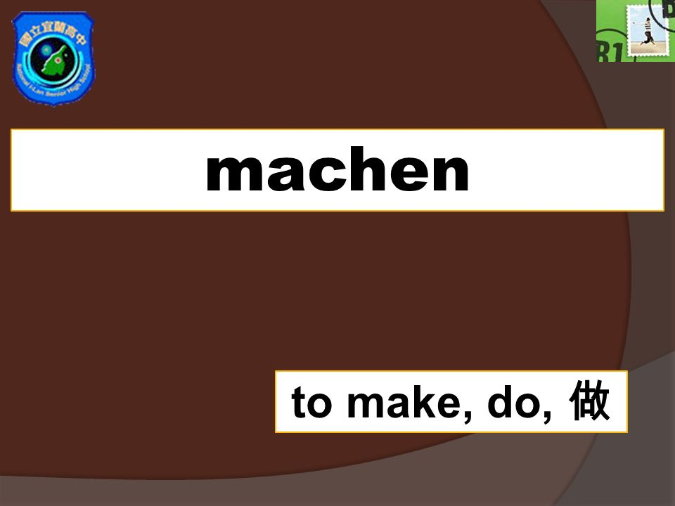 machen to make, do, 做