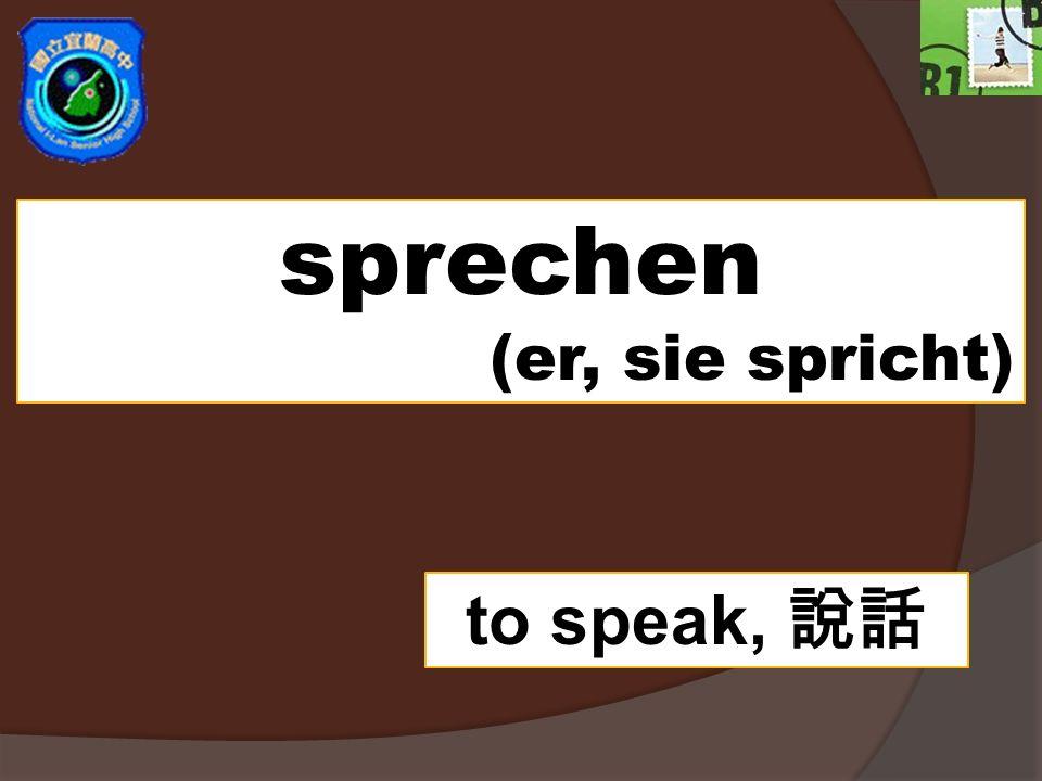 sprechen (er, sie spricht) to speak, 說話