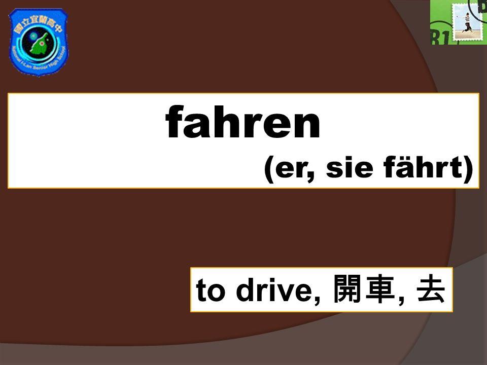 fahren (er, sie fährt) to drive, 開車, 去