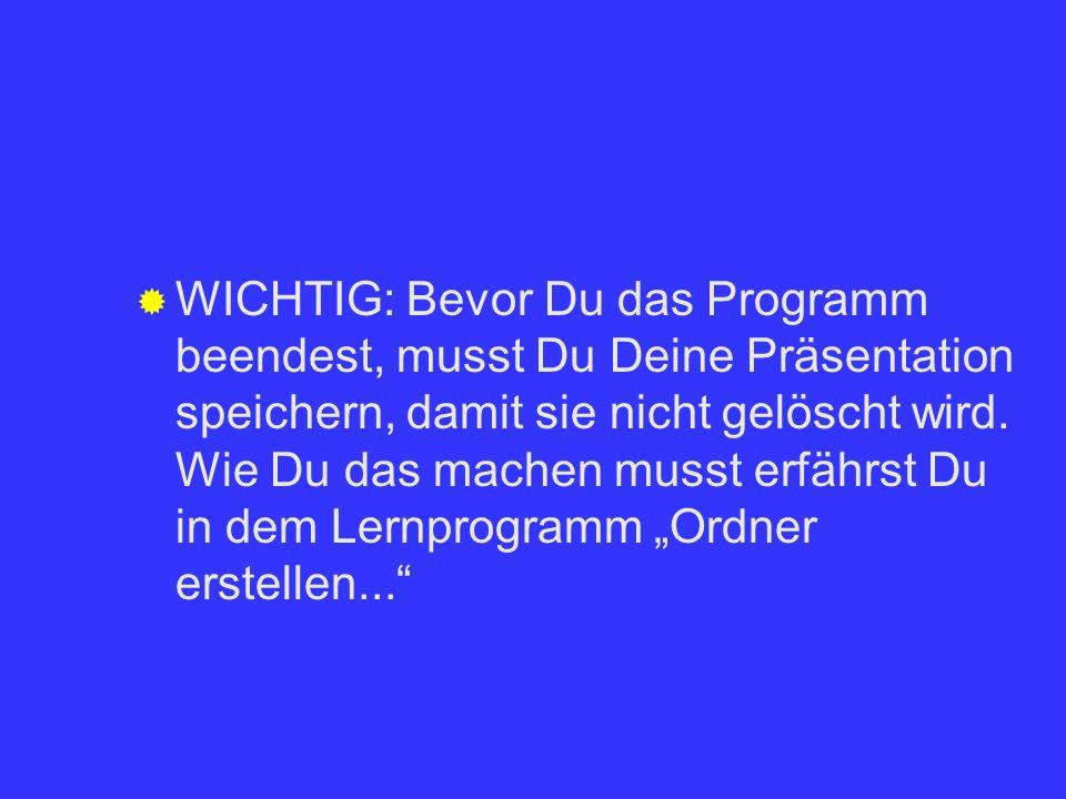 WICHTIG: Bevor Du das Programm beendest, musst Du Deine Präsentation speichern, damit sie nicht gelöscht wird.