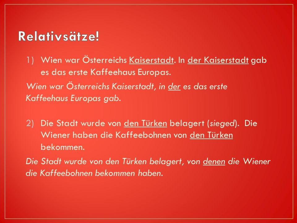 Relativsätze! Wien war Österreichs Kaiserstadt. In der Kaiserstadt gab es das erste Kaffeehaus Europas.