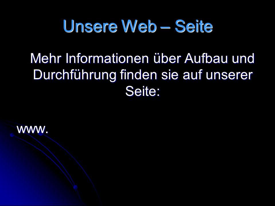 Unsere Web – Seite Mehr Informationen über Aufbau und Durchführung finden sie auf unserer Seite: www.