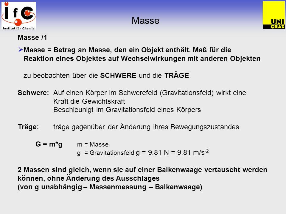 Masse Masse /1. Masse = Betrag an Masse, den ein Objekt enthält. Maß für die Reaktion eines Objektes auf Wechselwirkungen mit anderen Objekten.