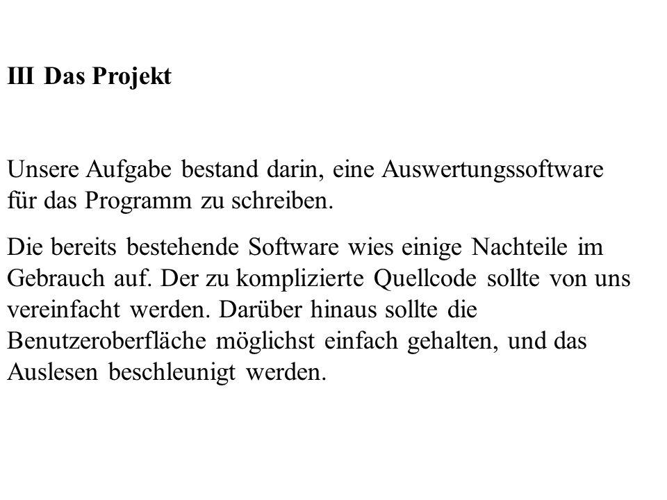 III Das Projekt Unsere Aufgabe bestand darin, eine Auswertungssoftware für das Programm zu schreiben.