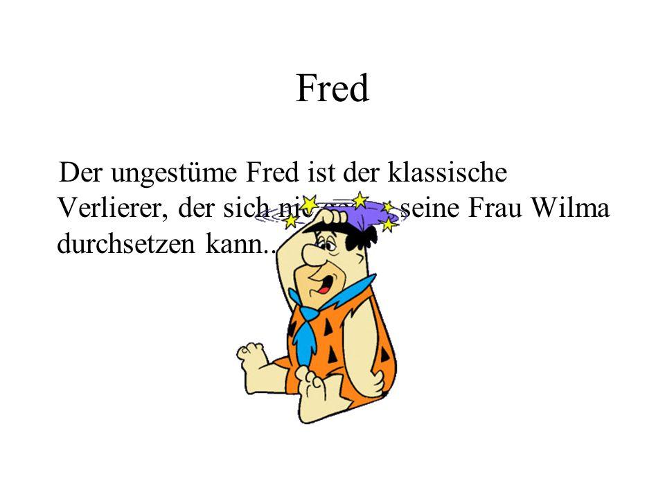 Fred Der ungestüme Fred ist der klassische Verlierer, der sich nie gegen seine Frau Wilma durchsetzen kann...
