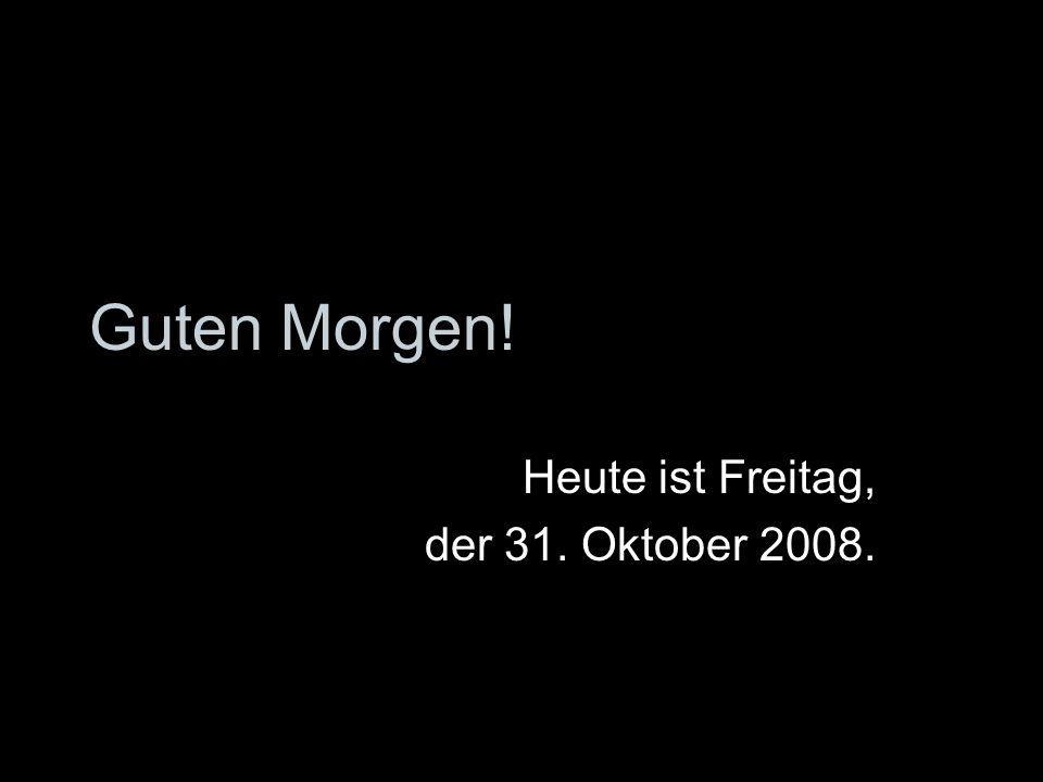 Heute ist Freitag, der 31. Oktober 2008.