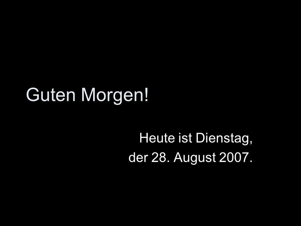 Heute ist Dienstag, der 28. August 2007.