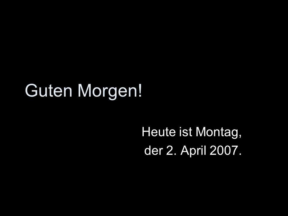 Heute ist Montag, der 2. April 2007.