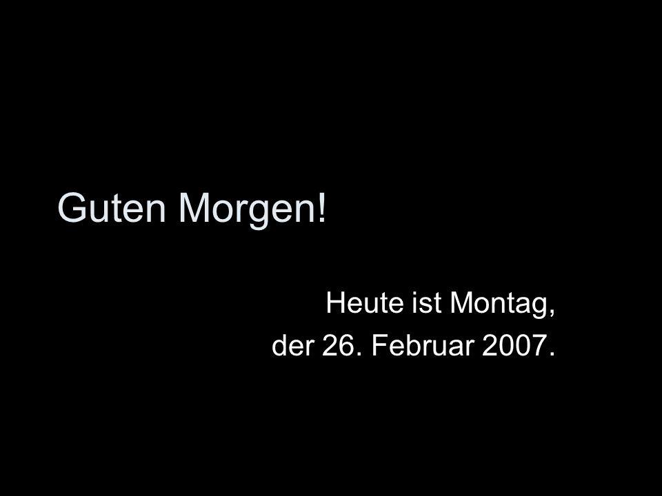 Heute ist Montag, der 26. Februar 2007.