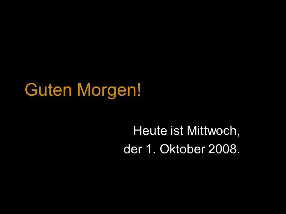Heute ist Mittwoch, der 1. Oktober 2008.