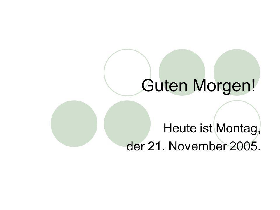 Heute ist Montag, der 21. November 2005.