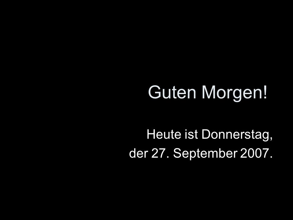 Heute ist Donnerstag, der 27. September 2007.