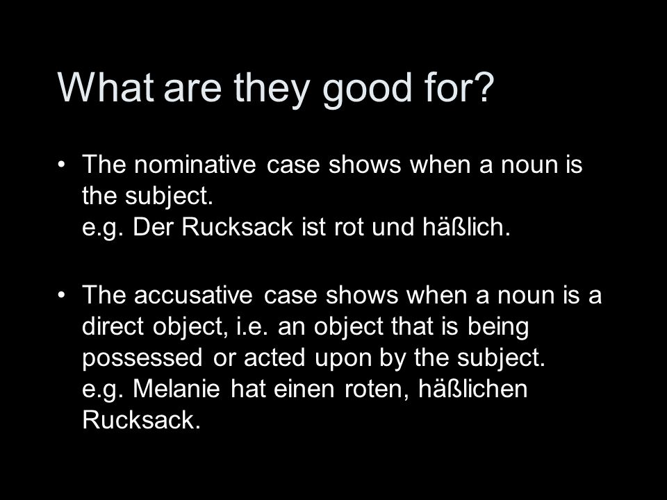 What are they good for The nominative case shows when a noun is the subject. e.g. Der Rucksack ist rot und häßlich.