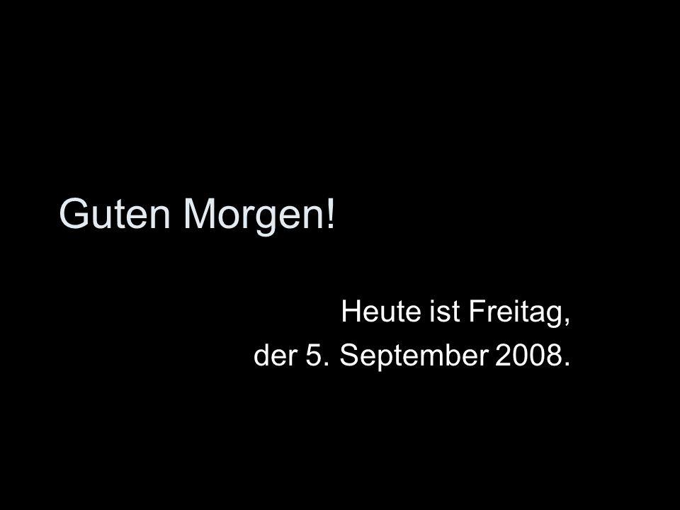 Heute ist Freitag, der 5. September 2008.