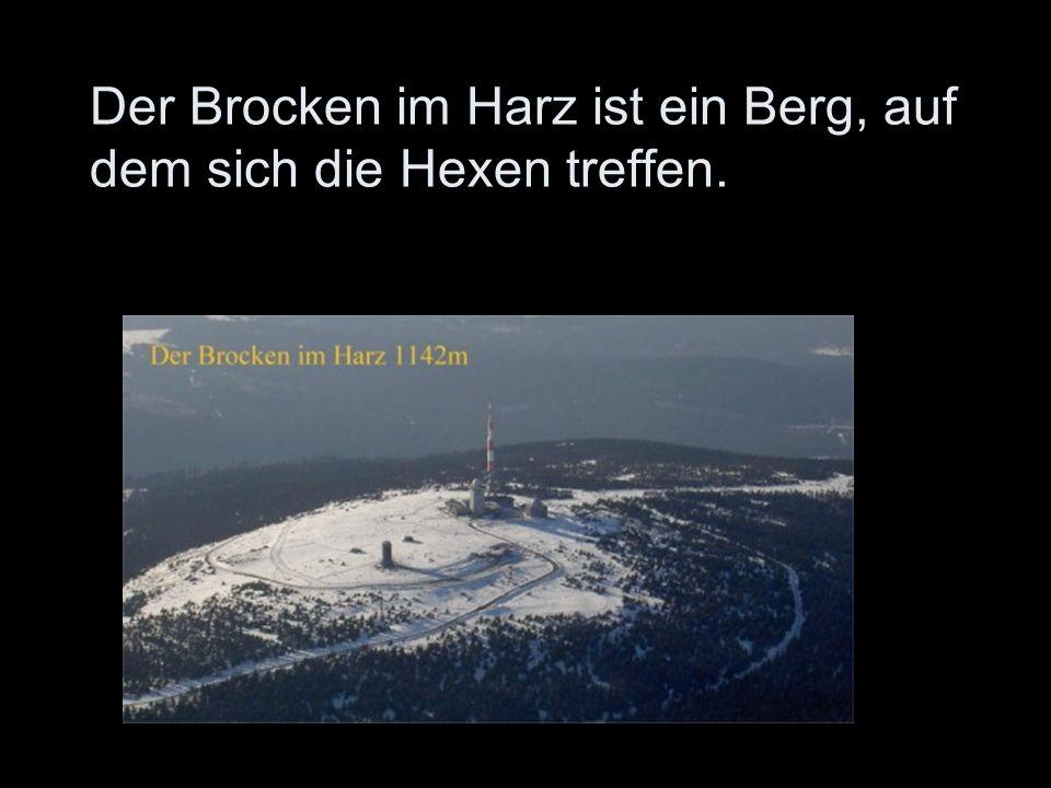 Der Brocken im Harz ist ein Berg, auf dem sich die Hexen treffen.