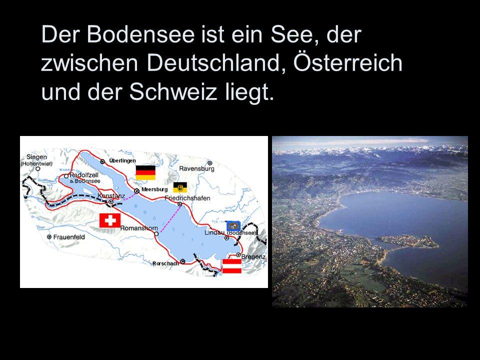 Der Bodensee ist ein See, der zwischen Deutschland, Österreich und der Schweiz liegt.