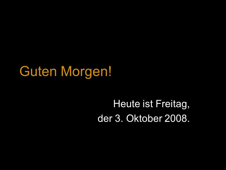Heute ist Freitag, der 3. Oktober 2008.
