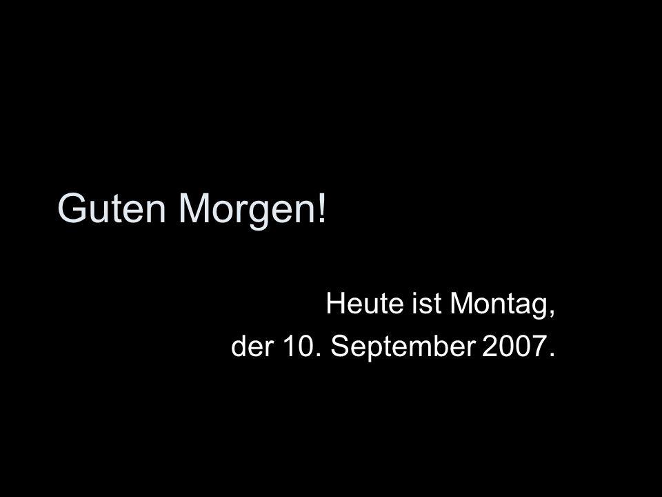 Heute ist Montag, der 10. September 2007.