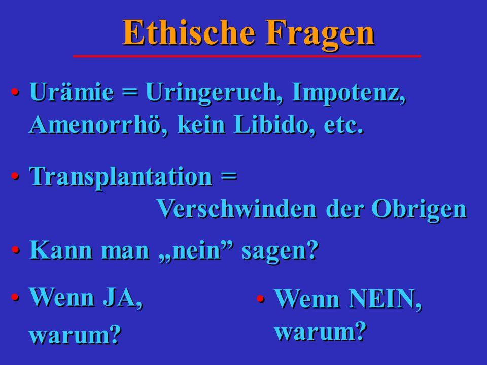 Ethische Fragen Urämie = Uringeruch, Impotenz, Amenorrhö, kein Libido, etc. Transplantation = Verschwinden der Obrigen.
