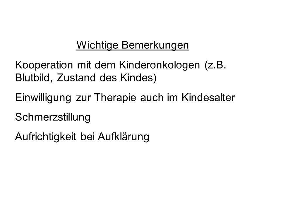 Wichtige Bemerkungen Kooperation mit dem Kinderonkologen (z.B. Blutbild, Zustand des Kindes) Einwilligung zur Therapie auch im Kindesalter.