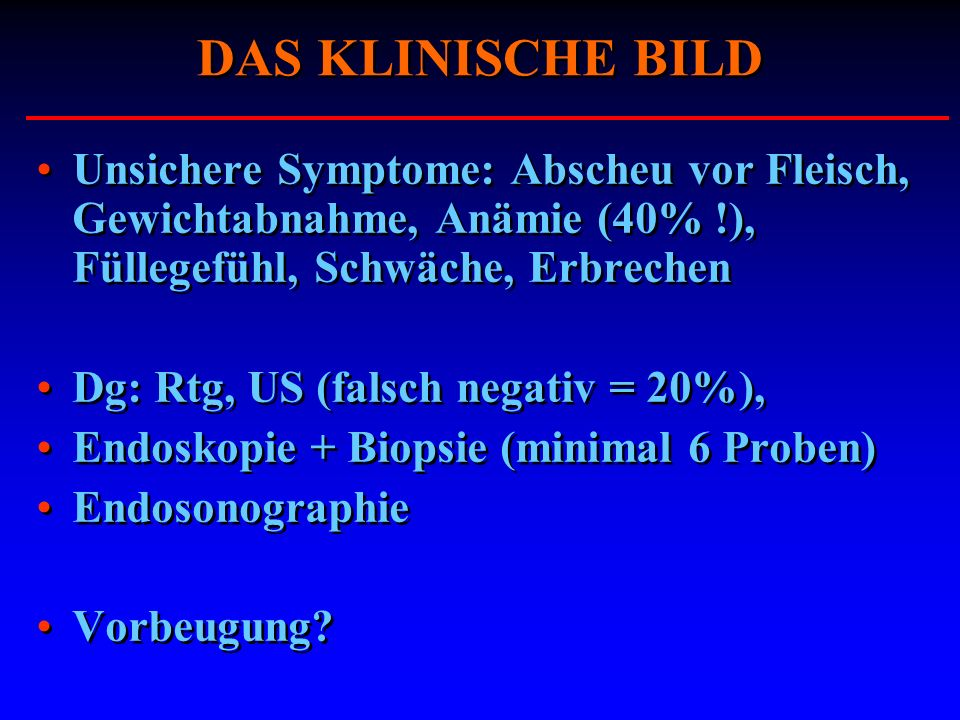 DAS KLINISCHE BILD Unsichere Symptome: Abscheu vor Fleisch, Gewichtabnahme, Anämie (40% !), Füllegefühl, Schwäche, Erbrechen.