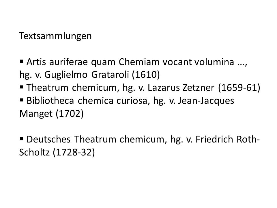 Textsammlungen Artis auriferae quam Chemiam vocant volumina …, hg. v. Guglielmo Grataroli (1610) Theatrum chemicum, hg. v. Lazarus Zetzner (1659-61)
