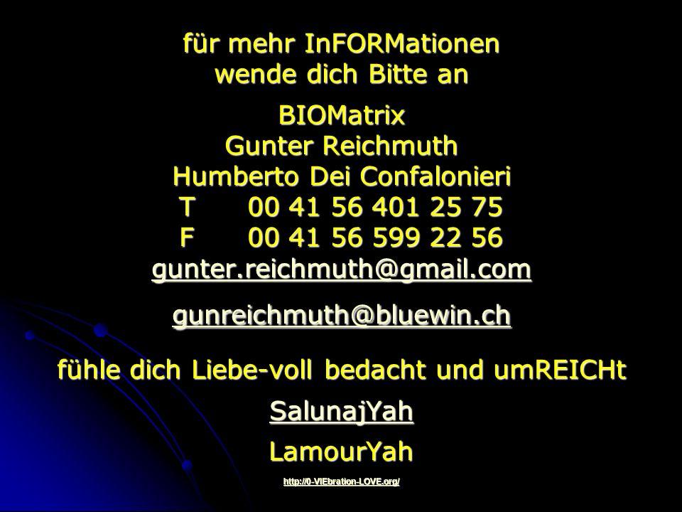 für mehr InFORMationen wende dich Bitte an BIOMatrix Gunter Reichmuth Humberto Dei Confalonieri T 00 41 56 401 25 75 F 00 41 56 599 22 56 gunter.reichmuth@gmail.com gunreichmuth@bluewin.ch fühle dich Liebe-voll bedacht und umREICHt SalunajYah LamourYah http://0-VIEbration-LOVE.org/
