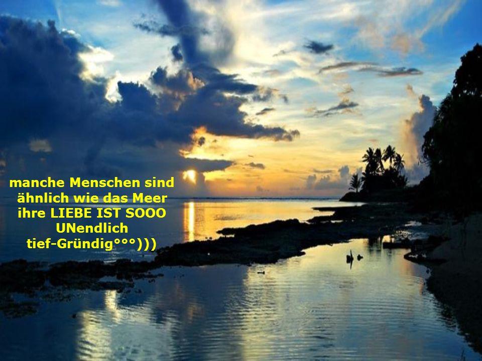 manche Menschen sind ähnlich wie das Meer ihre LIEBE IST SOOO UNendlich tief-Gründig°°°)))