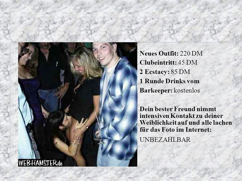 Neues Outfit: 220 DM Clubeintritt: 45 DM. 2 Ecstacy: 85 DM. 1 Runde Drinks vom. Barkeeper: kostenlos.