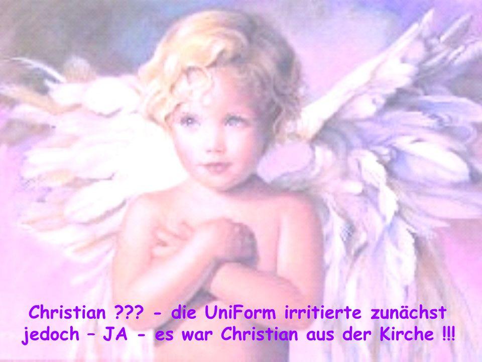 Christian - die UniForm irritierte zunächst jedoch – JA - es war Christian aus der Kirche !!!