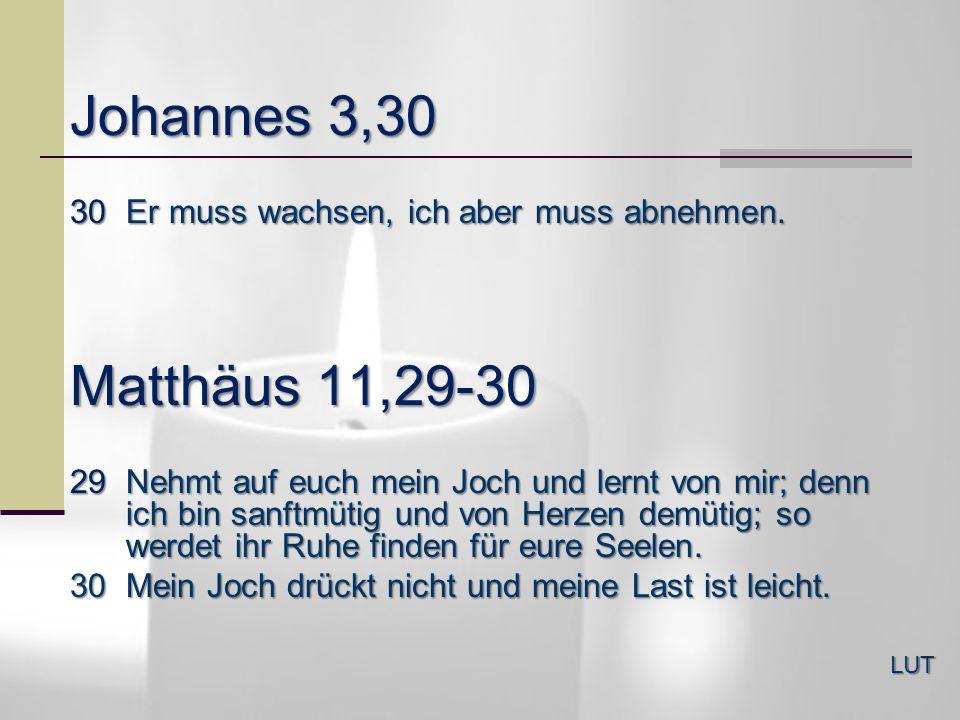 Johannes 3,3030 Er muss wachsen, ich aber muss abnehmen. Matthäus 11,29-30.